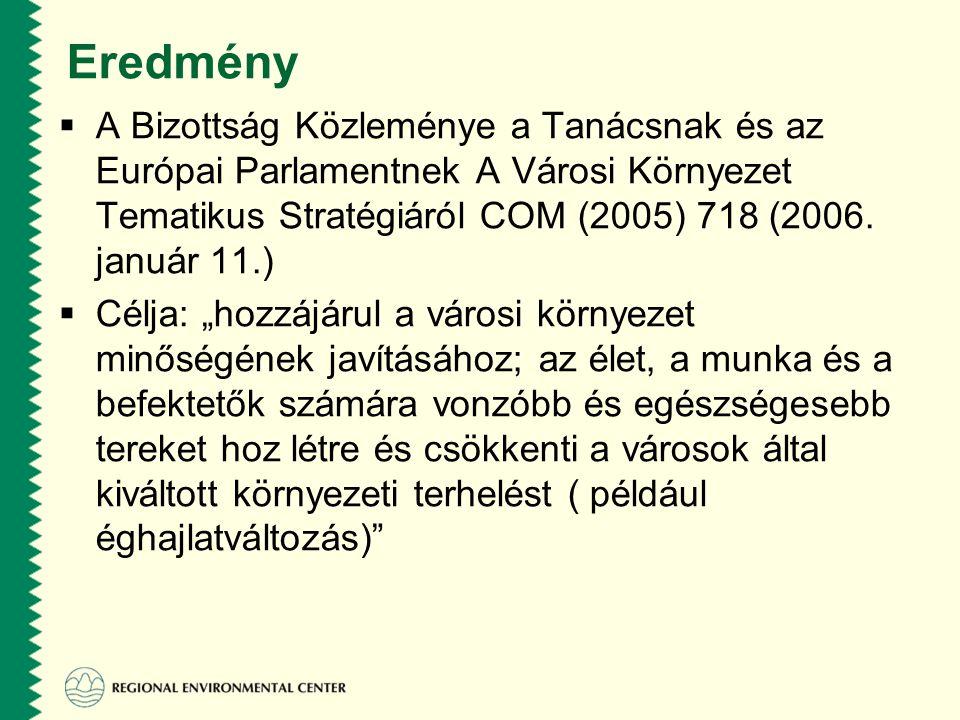 Eredmény  A Bizottság Közleménye a Tanácsnak és az Európai Parlamentnek A Városi Környezet Tematikus Stratégiáról COM (2005) 718 (2006.