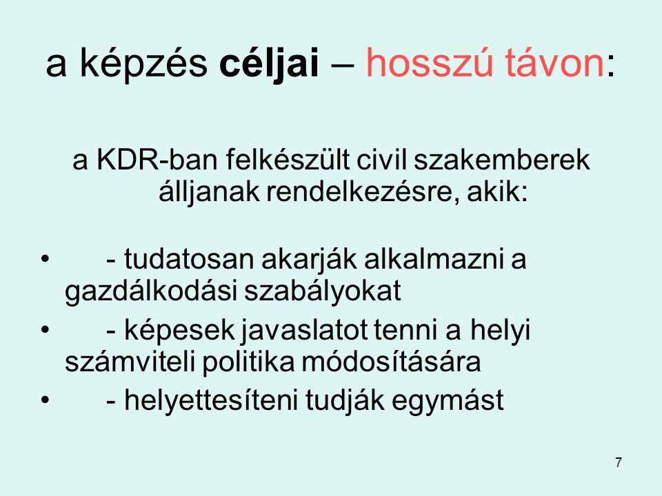 7 a képzés céljai – hosszú távon: a KDR-ban felkészült civil szakemberek álljanak rendelkezésre, akik: •- tudatosan akarják alkalmazni a gazdálkodási szabályokat •- képesek javaslatot tenni a helyi számviteli politika módosítására •- helyettesíteni tudják egymást