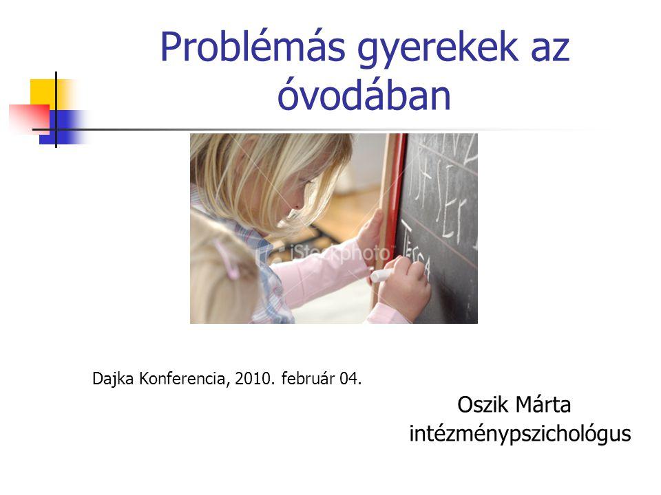 Problémás gyerekek az óvodában Dajka Konferencia, 2010. február 04. Oszik Márta intézménypszichológus