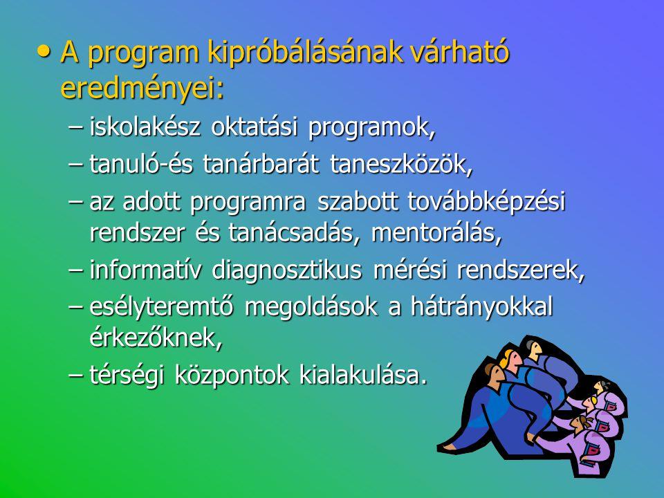 • A program kipróbálásának várható eredményei: –iskolakész oktatási programok, –tanuló-és tanárbarát taneszközök, –az adott programra szabott továbbké