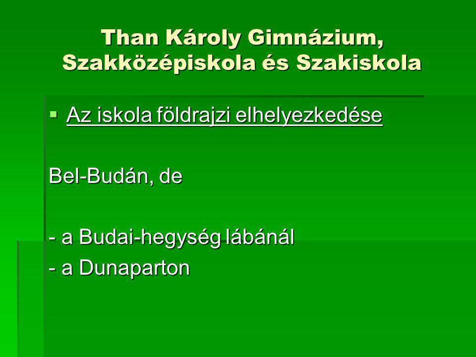 Than Károly Gimnázium, Szakközépiskola és Szakiskola  Az iskola földrajzi elhelyezkedése Bel-Budán, de - a Budai-hegység lábánál - a Dunaparton