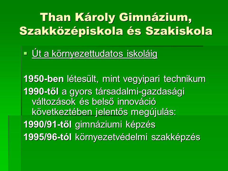 Than Károly Gimnázium, Szakközépiskola és Szakiskola  Út a környezettudatos iskoláig 1950-ben létesült, mint vegyipari technikum 1990-től a gyors tár