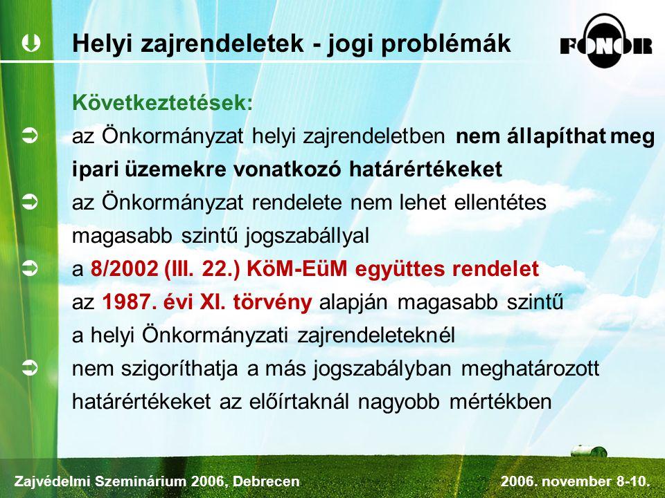  Helyi zajrendeletek - jogi problémák Következtetések:  az Önkormányzat helyi zajrendeletben nem állapíthat meg ipari üzemekre vonatkozó határértékeket  az Önkormányzat rendelete nem lehet ellentétes magasabb szintű jogszabállyal  a 8/2002 (III.