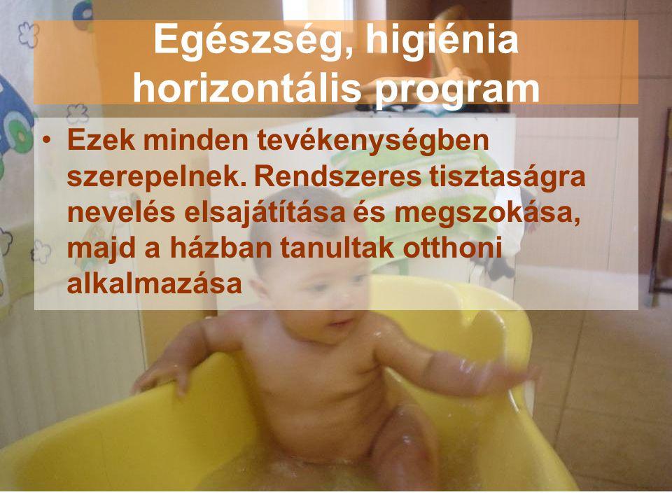 Egészség, higiénia horizontális program •Ezek minden tevékenységben szerepelnek. Rendszeres tisztaságra nevelés elsajátítása és megszokása, majd a ház