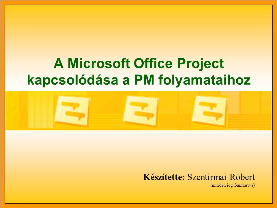 A Microsoft Office Project kapcsolódása a PM folyamataihoz Készítette: Szentirmai Róbert (minden jog fenntartva)
