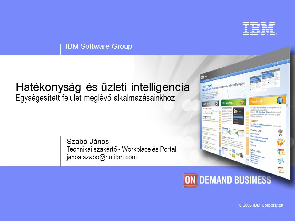 IBM Software Group © 2006 IBM Corporation Hatékonyság és üzleti intelligencia Egységesített felület meglévő alkalmazásainkhoz Szabó János Technikai szakértő - Workplace és Portal janos.szabo@hu.ibm.com