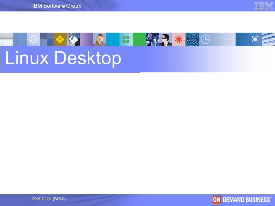 IBM Software Group © 2003 IBM Corporation 2006-10-24 (WPLC) Linux Desktop
