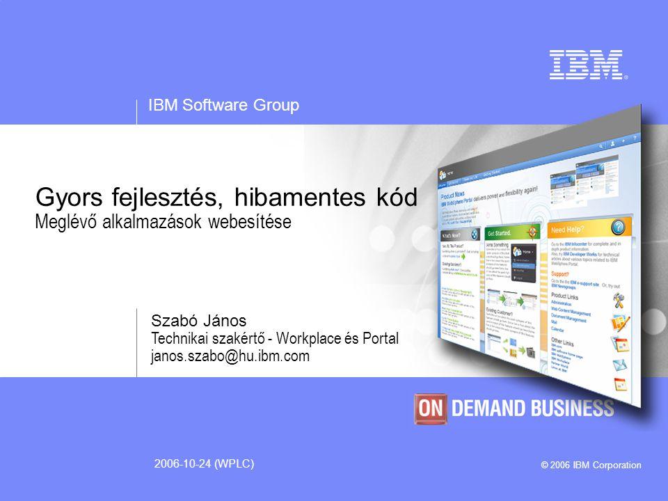 IBM Software Group © 2006 IBM Corporation 2006-10-24 (WPLC) Gyors fejlesztés, hibamentes kód Meglévő alkalmazások webesítése Szabó János Technikai szakértő - Workplace és Portal janos.szabo@hu.ibm.com