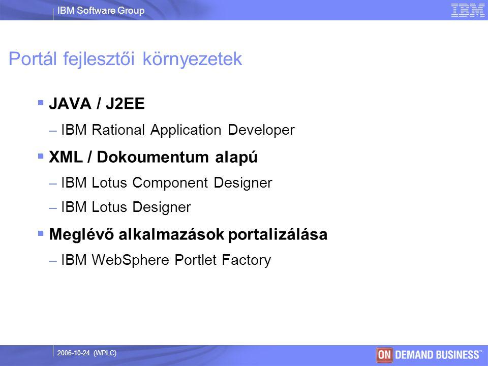 IBM Software Group © 2003 IBM Corporation 2006-10-24 (WPLC) Portál fejlesztői környezetek  JAVA / J2EE –IBM Rational Application Developer  XML / Dokoumentum alapú –IBM Lotus Component Designer –IBM Lotus Designer  Meglévő alkalmazások portalizálása –IBM WebSphere Portlet Factory