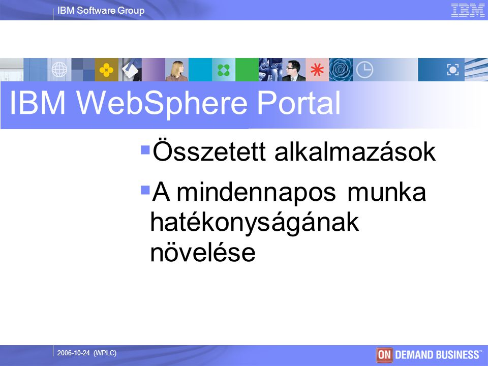 IBM Software Group © 2003 IBM Corporation 2006-10-24 (WPLC) IBM WebSphere Portal  Összetett alkalmazások  A mindennapos munka hatékonyságának növelése
