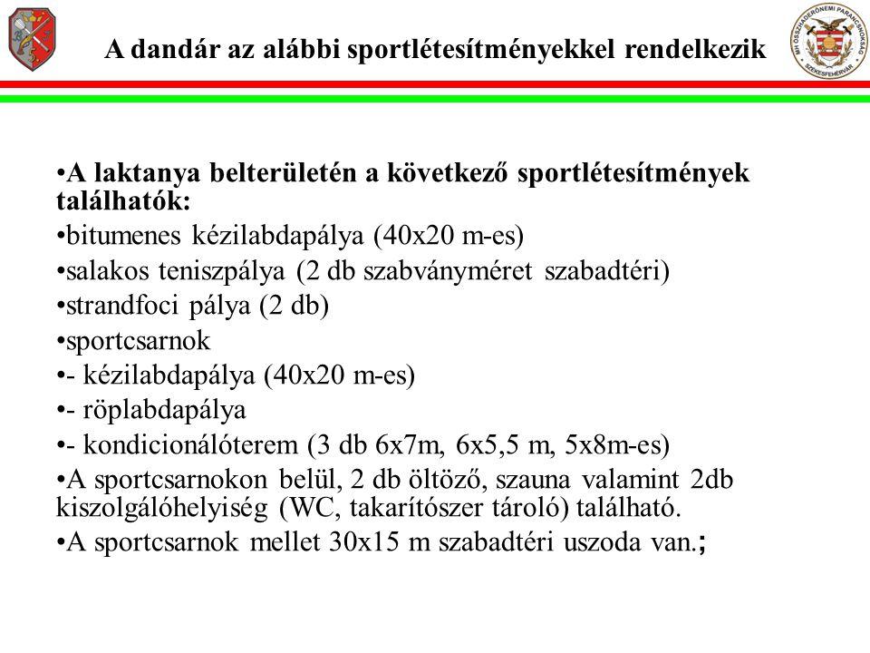 A dandár az alábbi sportlétesítményekkel rendelkezik •A laktanya belterületén a következő sportlétesítmények találhatók: •bitumenes kézilabdapálya (40x20 m-es) •salakos teniszpálya (2 db szabványméret szabadtéri) •strandfoci pálya (2 db) •sportcsarnok •- kézilabdapálya (40x20 m-es) •- röplabdapálya •- kondicionálóterem (3 db 6x7m, 6x5,5 m, 5x8m-es) •A sportcsarnokon belül, 2 db öltöző, szauna valamint 2db kiszolgálóhelyiség (WC, takarítószer tároló) található.