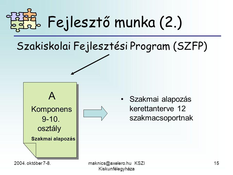 2004. október 7-8.maknics@axelero.hu KSZI Kiskunfélegyháza 15 Szakiskolai Fejlesztési Program (SZFP) A Komponens 9-10. osztály Szakmai alapozás •Szakm