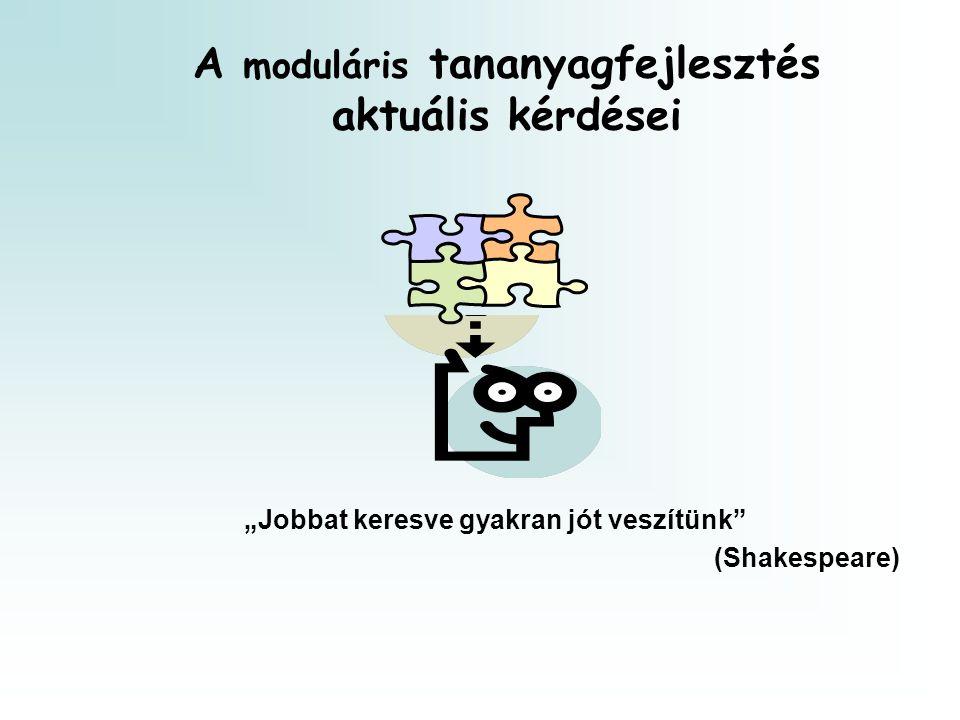 """A moduláris tananyagfejlesztés aktuális kérdései """"Jobbat keresve gyakran jót veszítünk"""" (Shakespeare)"""