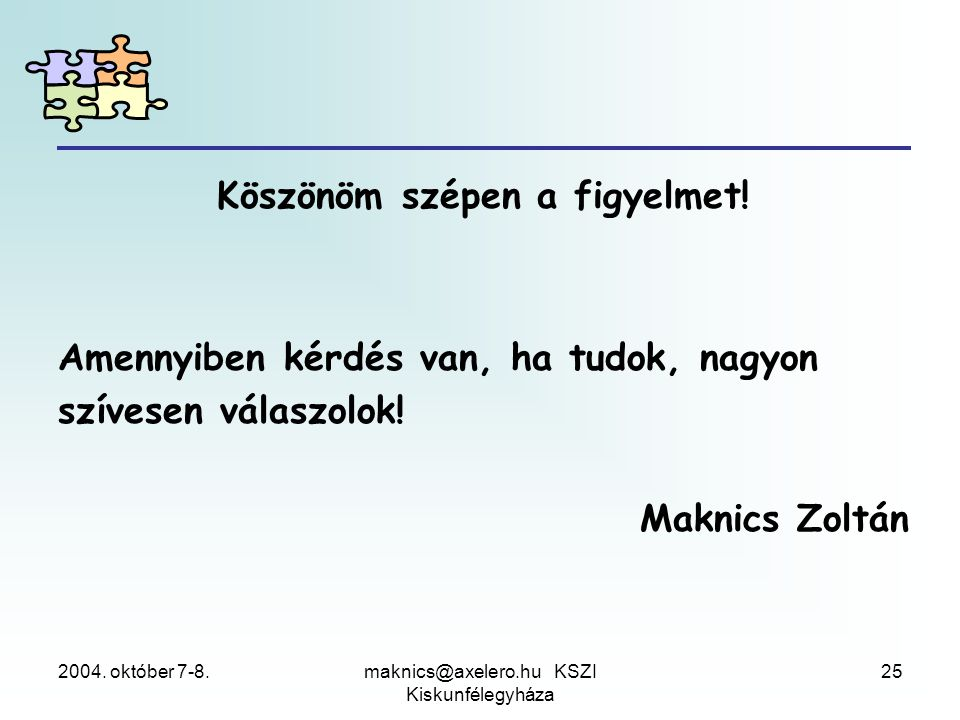 2004. október 7-8.maknics@axelero.hu KSZI Kiskunfélegyháza 25 Köszönöm szépen a figyelmet! Amennyiben kérdés van, ha tudok, nagyon szívesen válaszolok