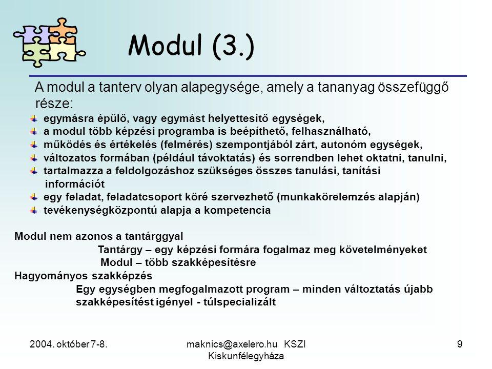 2004. október 7-8.maknics@axelero.hu KSZI Kiskunfélegyháza 9 Modul (3.) A modul a tanterv olyan alapegysége, amely a tananyag összefüggő része: egymás