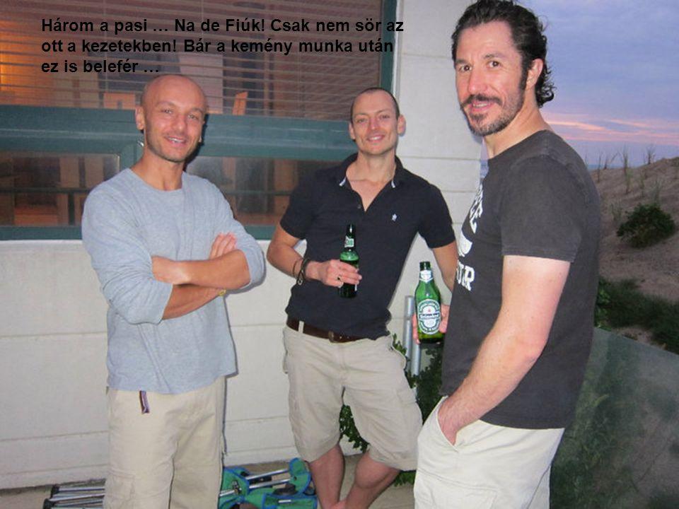 Három a pasi … Na de Fiúk.Csak nem sör az ott a kezetekben.