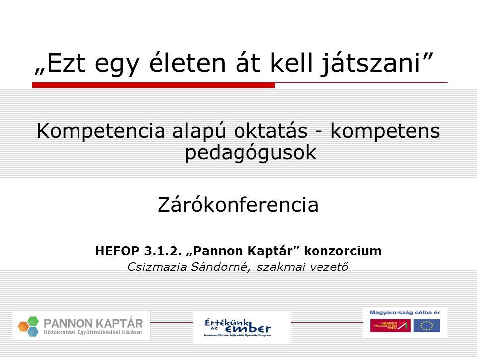 """""""Ezt egy életen át kell játszani Kompetencia alapú oktatás - kompetens pedagógusok Zárókonferencia HEFOP 3.1.2."""