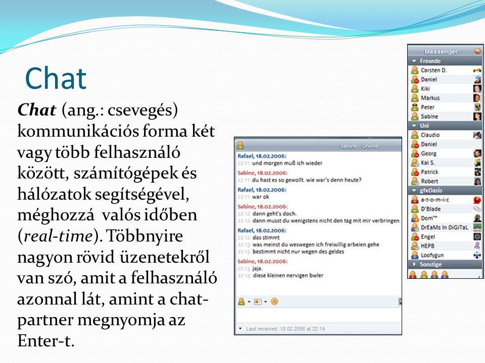 Chat Chat (ang.: csevegés) kommunikációs forma két vagy több felhasználó között, számítógépek és hálózatok segítségével, méghozzá valós időben (real-time).
