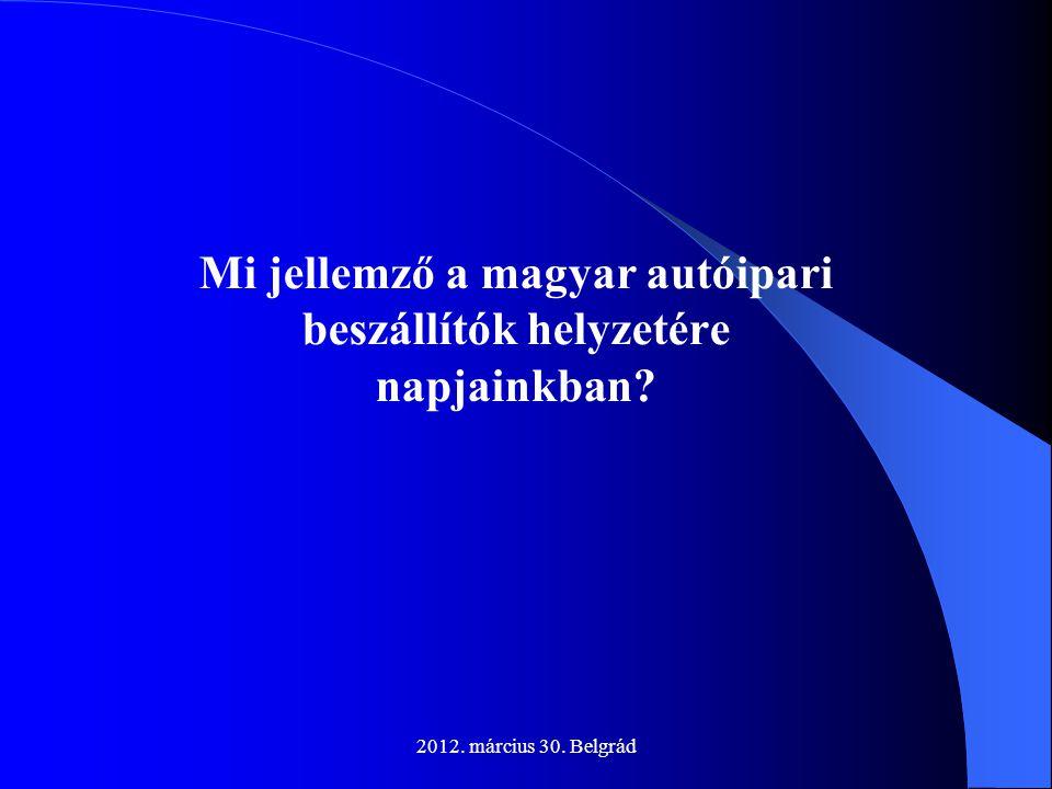 2012. március 30. Belgrád Mi jellemző a magyar autóipari beszállítók helyzetére napjainkban?