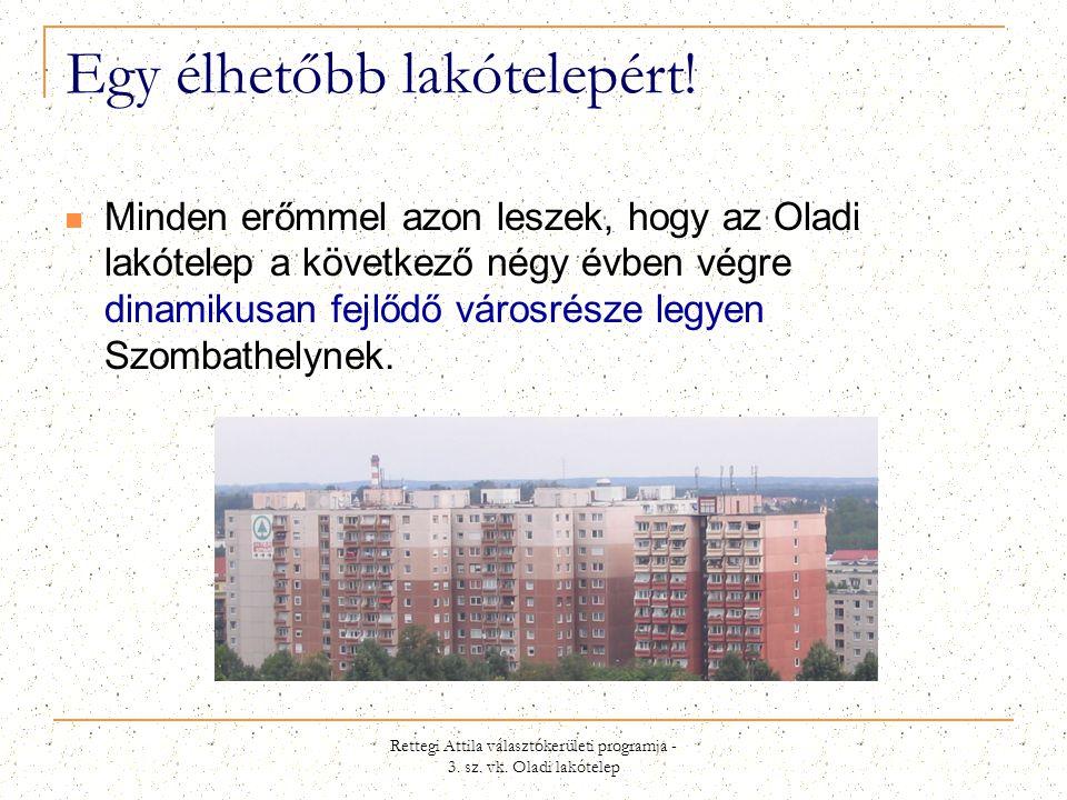 Rettegi Attila választókerületi programja - 3. sz. vk. Oladi lakótelep Egy élhetőbb lakótelepért!  Minden erőmmel azon leszek, hogy az Oladi lakótele