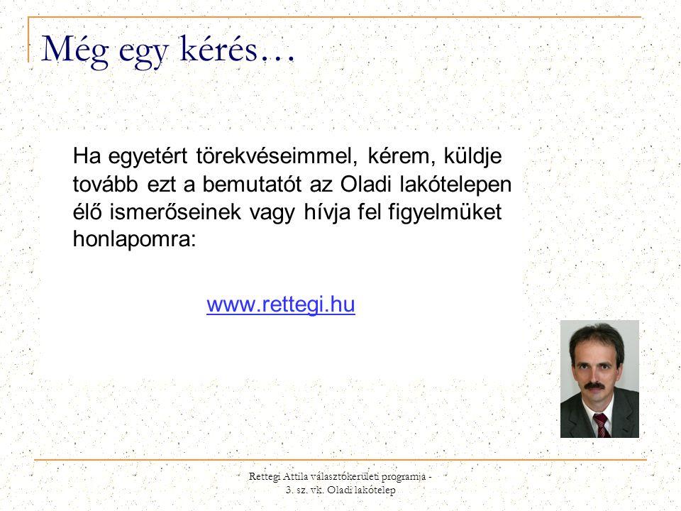 Rettegi Attila választókerületi programja - 3. sz. vk. Oladi lakótelep Még egy kérés… Ha egyetért törekvéseimmel, kérem, küldje tovább ezt a bemutatót