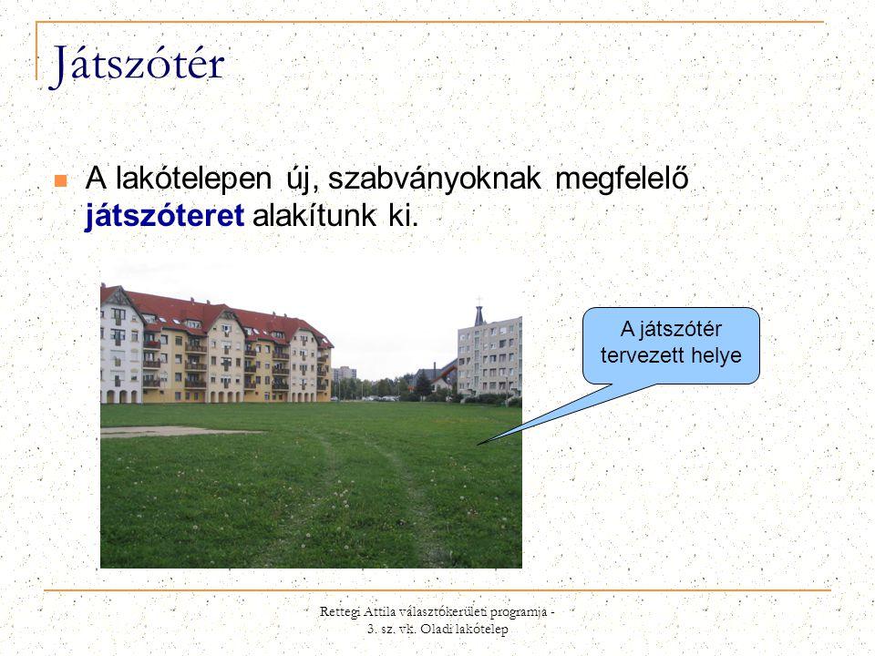 Rettegi Attila választókerületi programja - 3. sz. vk. Oladi lakótelep Játszótér  A lakótelepen új, szabványoknak megfelelő játszóteret alakítunk ki.