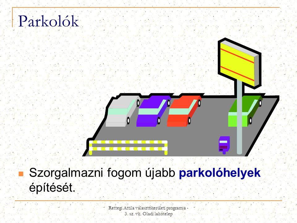 Rettegi Attila választókerületi programja - 3. sz. vk. Oladi lakótelep Parkolók  Szorgalmazni fogom újabb parkolóhelyek építését.