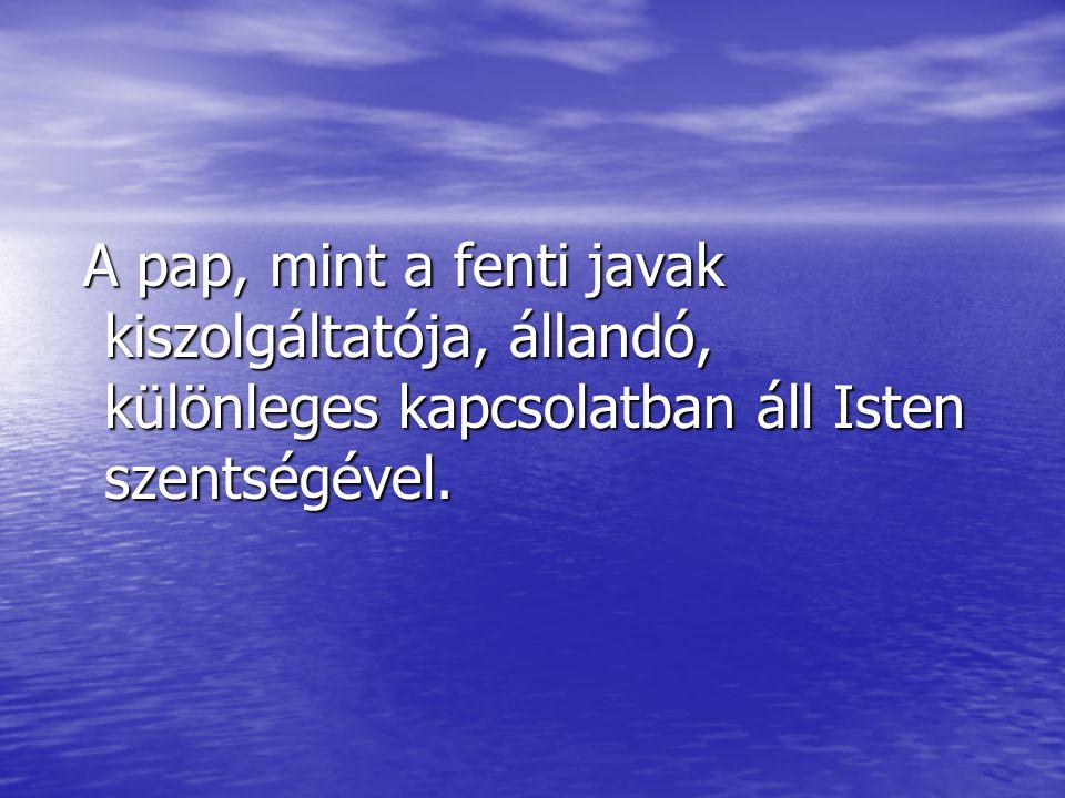 A pap, mint a fenti javak kiszolgáltatója, állandó, különleges kapcsolatban áll Isten szentségével.