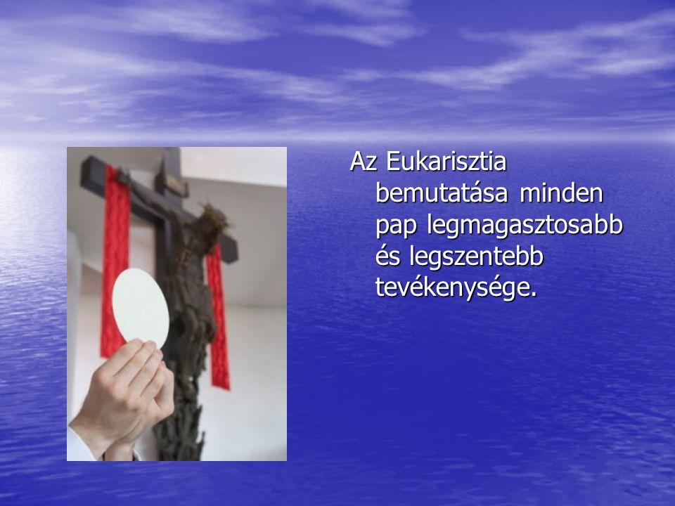 Az Eukarisztia bemutatása minden pap legmagasztosabb és legszentebb tevékenysége.