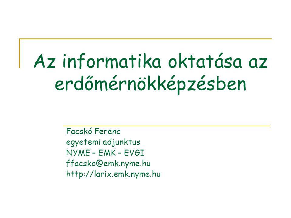 Az informatika oktatása az erdőmérnökképzésben Facskó Ferenc egyetemi adjunktus NYME – EMK – EVGI ffacsko@emk.nyme.hu http://larix.emk.nyme.hu
