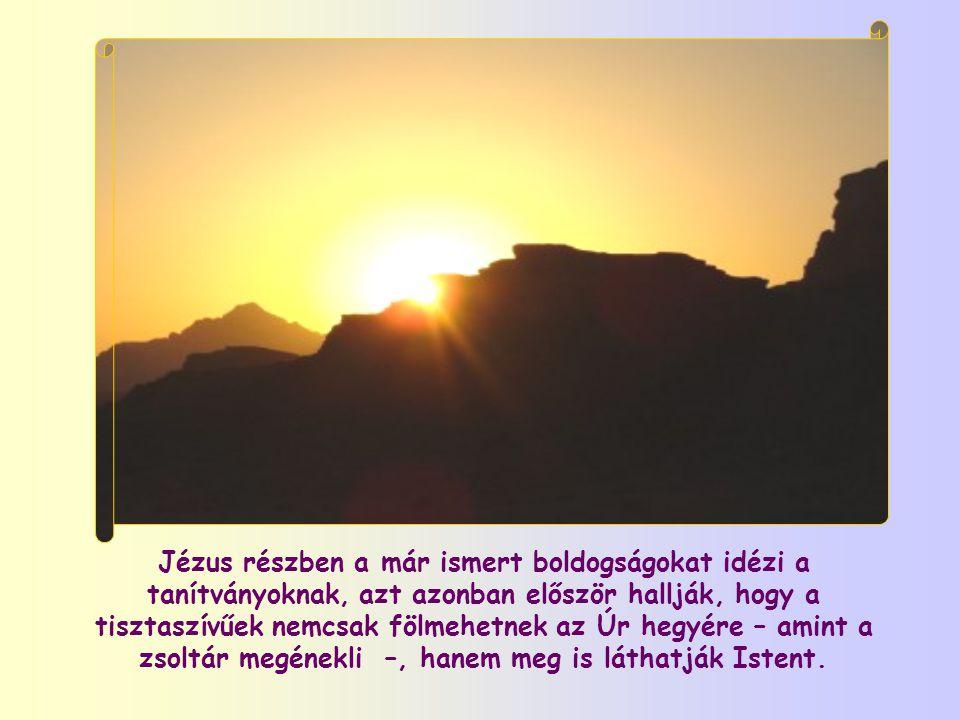 Jézus részben a már ismert boldogságokat idézi a tanítványoknak, azt azonban először hallják, hogy a tisztaszívűek nemcsak fölmehetnek az Úr hegyére – amint a zsoltár megénekli –, hanem meg is láthatják Istent.