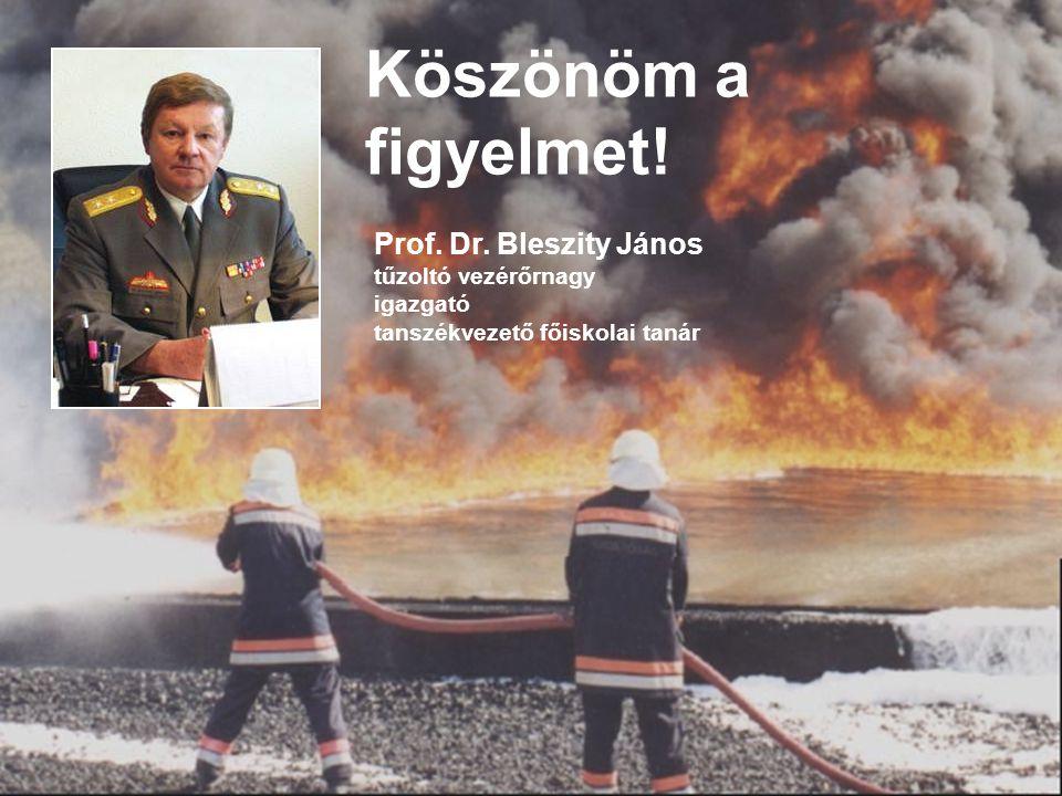 Köszönöm a figyelmet! Prof. Dr. Bleszity János tűzoltó vezérőrnagy igazgató tanszékvezető főiskolai tanár