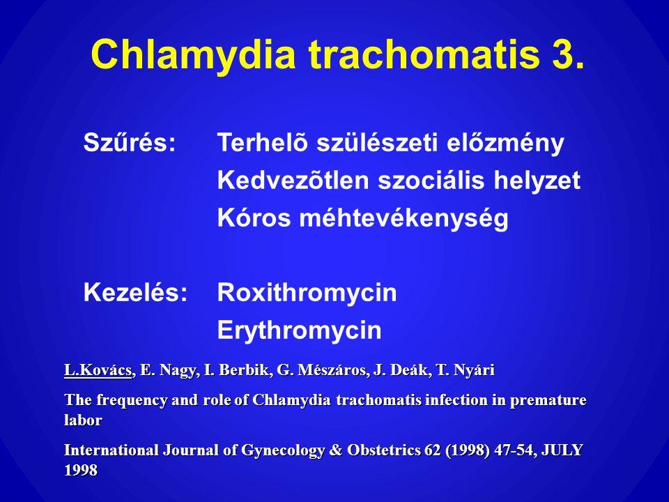 Chlamydia trachomatis 3. Szűrés:Terhelõ szülészeti előzmény Kedvezõtlen szociális helyzet Kóros méhtevékenység Kezelés:Roxithromycin Erythromycin L.Ko
