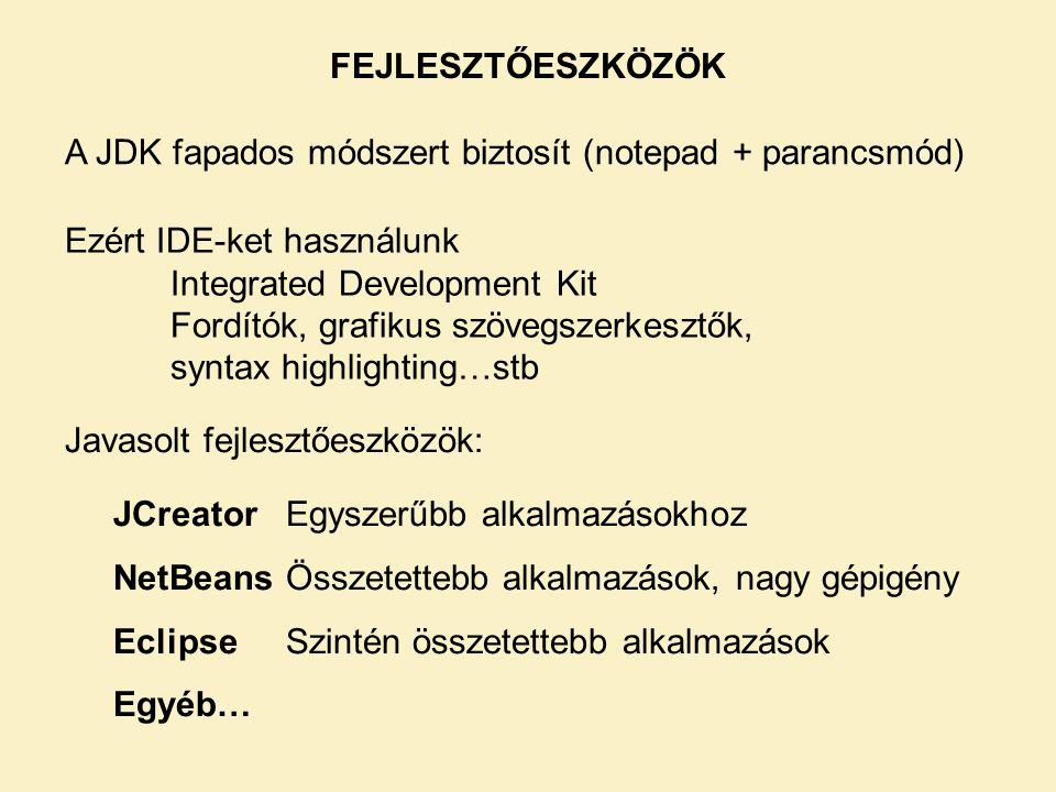 FEJLESZTŐESZKÖZÖK A JDK fapados módszert biztosít (notepad + parancsmód) Ezért IDE-ket használunk Integrated Development Kit Fordítók, grafikus szövegszerkesztők, syntax highlighting…stb Javasolt fejlesztőeszközök: JCreator Egyszerűbb alkalmazásokhoz NetBeans Összetettebb alkalmazások, nagy gépigény Eclipse Szintén összetettebb alkalmazások Egyéb…
