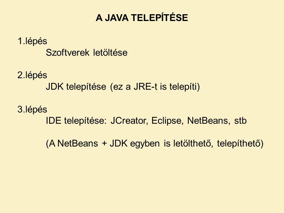 A JAVA TELEPÍTÉSE 1.lépés Szoftverek letöltése 2.lépés JDK telepítése (ez a JRE-t is telepíti) 3.lépés IDE telepítése: JCreator, Eclipse, NetBeans, stb (A NetBeans + JDK egyben is letölthető, telepíthető)