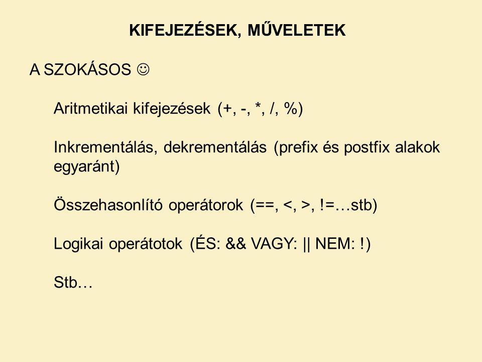 A SZOKÁSOS  Aritmetikai kifejezések (+, -, *, /, %) Inkrementálás, dekrementálás (prefix és postfix alakok egyaránt) Összehasonlító operátorok (==,, !=…stb) Logikai operátotok (ÉS: && VAGY: || NEM: !) Stb… KIFEJEZÉSEK, MŰVELETEK