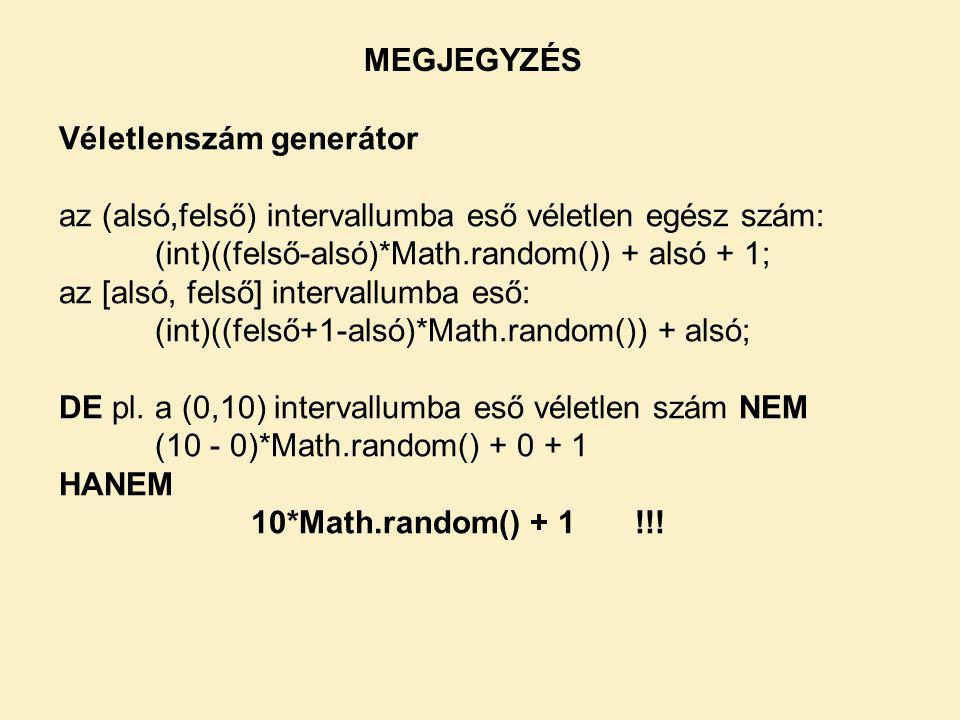 MEGJEGYZÉS Véletlenszám generátor az (alsó,felső) intervallumba eső véletlen egész szám: (int)((felső-alsó)*Math.random()) + alsó + 1; az [alsó, felső] intervallumba eső: (int)((felső+1-alsó)*Math.random()) + alsó; DE pl.