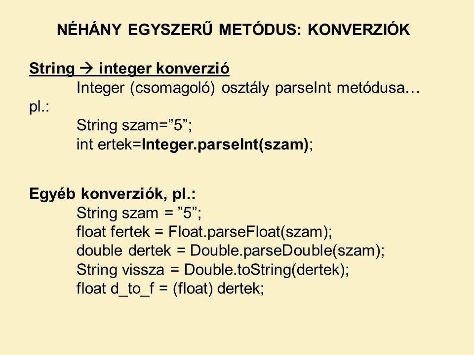 NÉHÁNY EGYSZERŰ METÓDUS: KONVERZIÓK String  integer konverzió Integer (csomagoló) osztály parseInt metódusa… pl.: String szam= 5 ; int ertek=Integer.parseInt(szam); Egyéb konverziók, pl.: String szam = 5 ; float fertek = Float.parseFloat(szam); double dertek = Double.parseDouble(szam); String vissza = Double.toString(dertek); float d_to_f = (float) dertek;