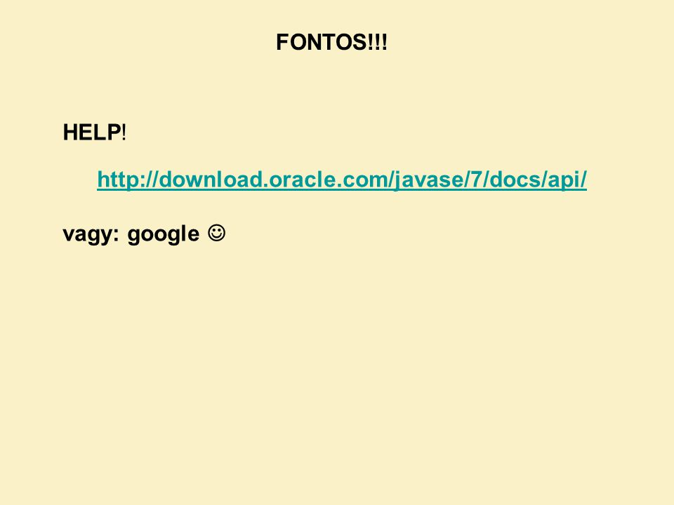FONTOS!!! HELP! http://download.oracle.com/javase/7/docs/api/ vagy: google 