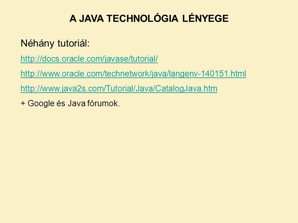 A JAVA TECHNOLÓGIA LÉNYEGE Néhány tutoriál: http://docs.oracle.com/javase/tutorial/ http://www.oracle.com/technetwork/java/langenv-140151.html http://www.java2s.com/Tutorial/Java/CatalogJava.htm + Google és Java fórumok.