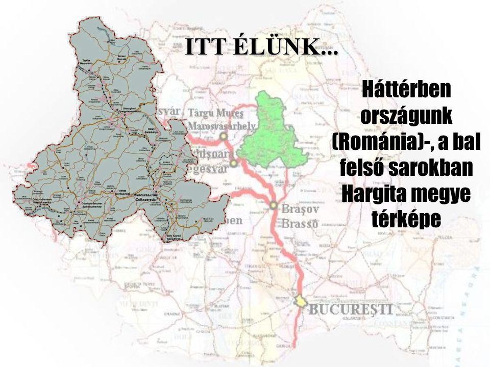 ITT ÉLÜNK... Háttérben országunk (Románia)-, a bal felső sarokban Hargita megye térképe