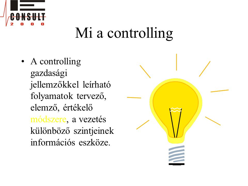 Mi a controlling •A controlling gazdasági jellemzőkkel leírható folyamatok tervező, elemző, értékelő módszere, a vezetés különböző szintjeinek információs eszköze.