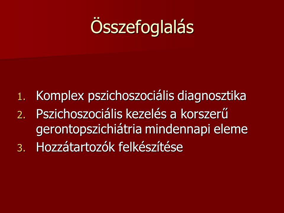 Összefoglalás 1. Komplex pszichoszociális diagnosztika 2. Pszichoszociális kezelés a korszerű gerontopszichiátria mindennapi eleme 3. Hozzátartozók fe