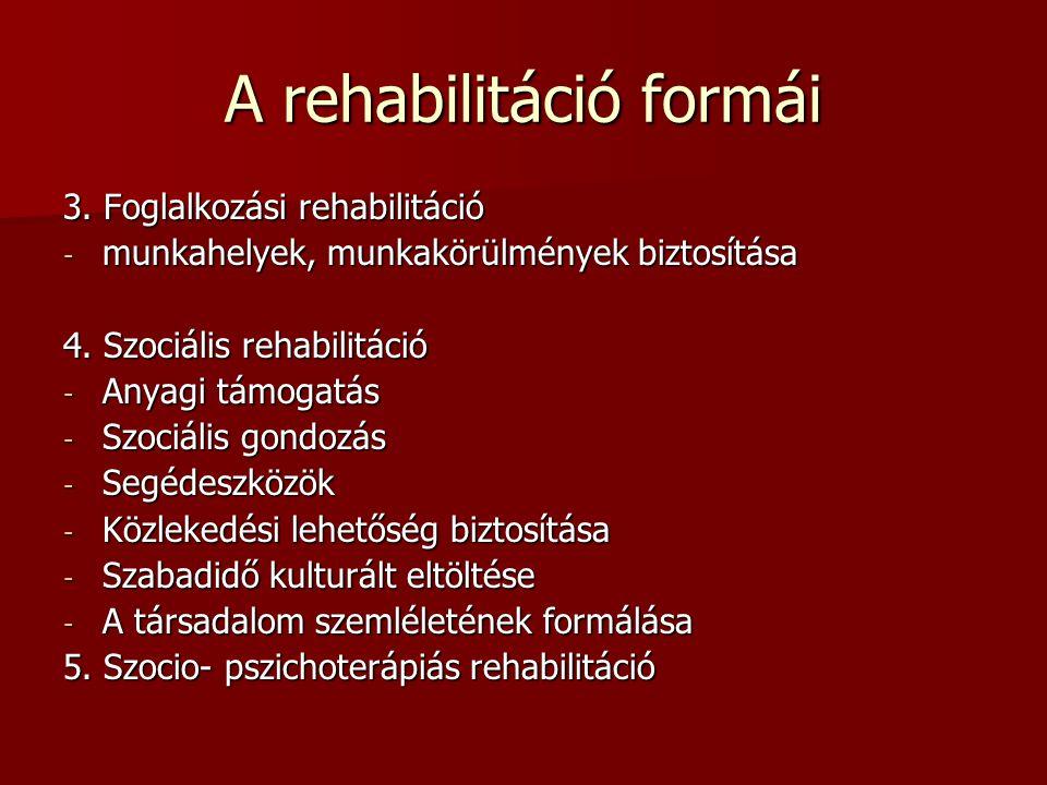 A rehabilitáció formái 3. Foglalkozási rehabilitáció - munkahelyek, munkakörülmények biztosítása 4. Szociális rehabilitáció - Anyagi támogatás - Szoci