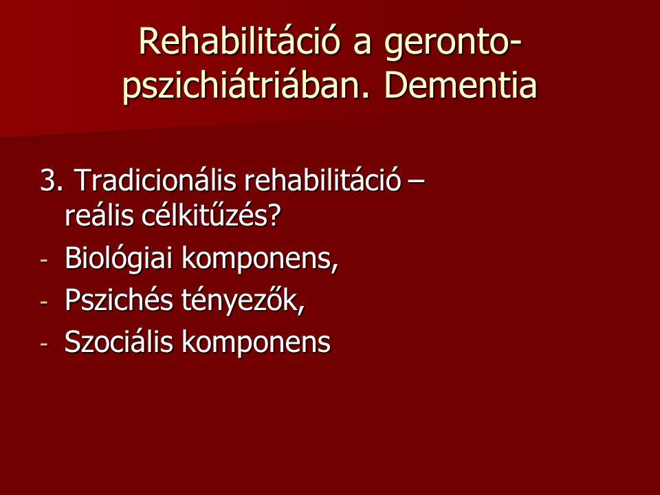 Rehabilitáció a geronto- pszichiátriában. Dementia 3. Tradicionális rehabilitáció – reális célkitűzés? - Biológiai komponens, - Pszichés tényezők, - S
