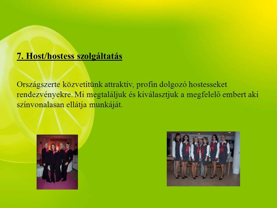 7. Host/hostess szolgáltatás Országszerte közvetítünk attraktív, profin dolgozó hostesseket rendezvényekre. Mi megtaláljuk és kiválasztjuk a megfelelő