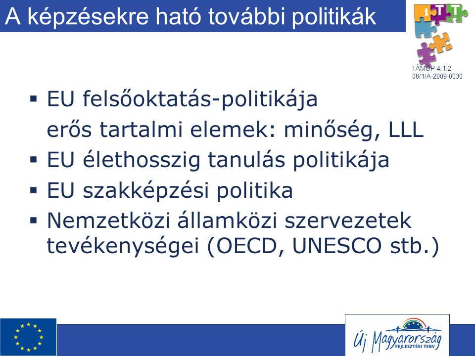 TÁMOP-4.1.2- 08/1/A-2009-0030 A képzésekre ható további politikák  EU felsőoktatás-politikája erős tartalmi elemek: minőség, LLL  EU élethosszig tanulás politikája  EU szakképzési politika  Nemzetközi államközi szervezetek tevékenységei (OECD, UNESCO stb.)