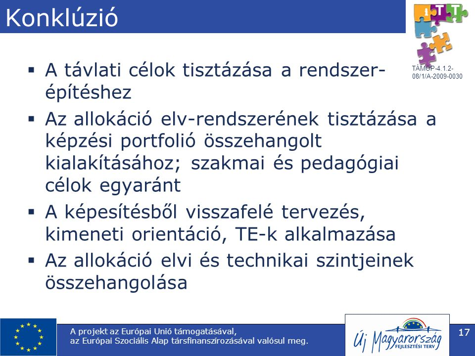 TÁMOP-4.1.2- 08/1/A-2009-0030 Konklúzió  A távlati célok tisztázása a rendszer- építéshez  Az allokáció elv-rendszerének tisztázása a képzési portfolió összehangolt kialakításához; szakmai és pedagógiai célok egyaránt  A képesítésből visszafelé tervezés, kimeneti orientáció, TE-k alkalmazása  Az allokáció elvi és technikai szintjeinek összehangolása A projekt az Európai Unió támogatásával, az Európai Szociális Alap társfinanszírozásával valósul meg.
