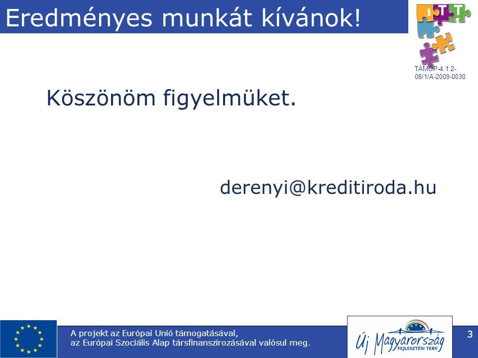 TÁMOP-4.1.2- 08/1/A-2009-0030 Eredményes munkát kívánok! Köszönöm figyelmüket. derenyi@kreditiroda.hu A projekt az Európai Unió támogatásával, az Euró