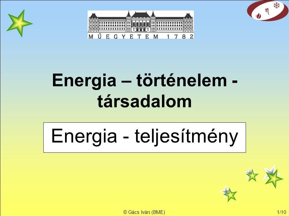 © Gács Iván (BME)1/10 Energia – történelem - társadalom Energia - teljesítmény